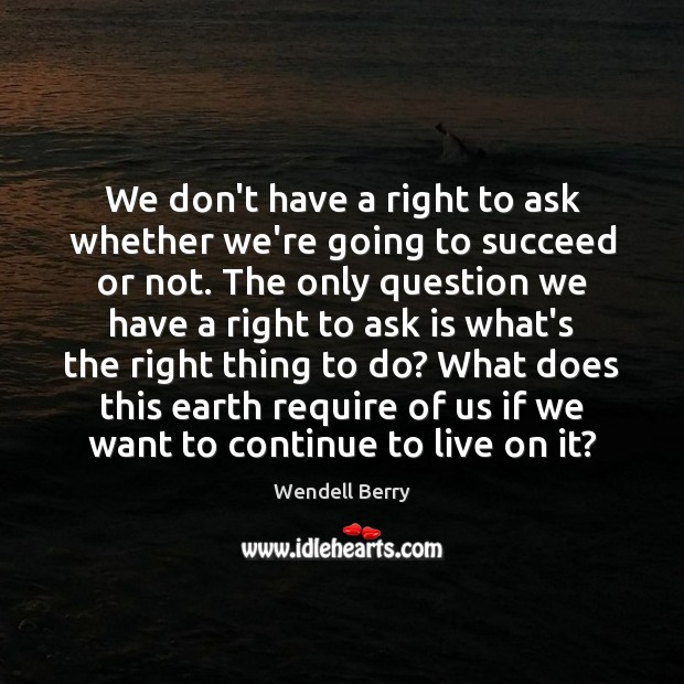We don't have a right to ask whether we're going to succeed Wendell Berry Picture Quote
