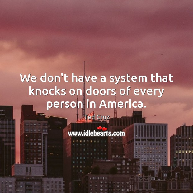We don't have a system that knocks on doors of every person in America. Ted Cruz Picture Quote