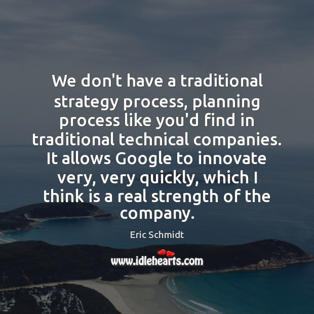 Eric Schmidt Picture Quote image saying: We don't have a traditional strategy process, planning process like you'd find