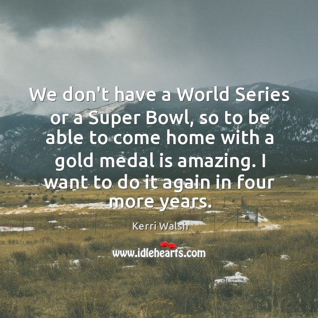 We don't have a World Series or a Super Bowl, so to Kerri Walsh Picture Quote