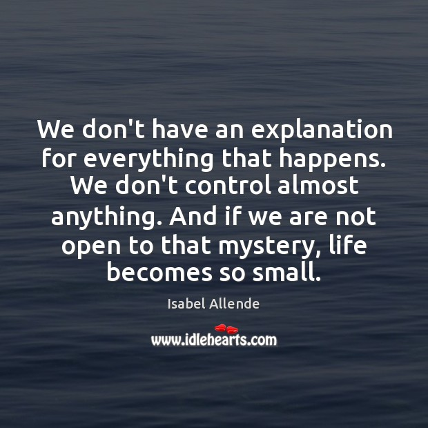 We don't have an explanation for everything that happens. We don't control Isabel Allende Picture Quote