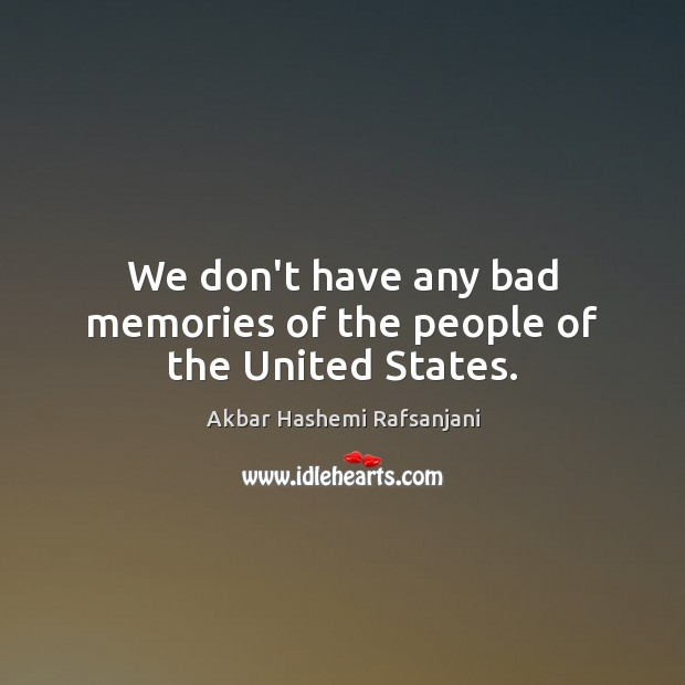 We don't have any bad memories of the people of the United States. Akbar Hashemi Rafsanjani Picture Quote