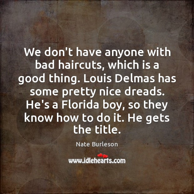 Image, We don't have anyone with bad haircuts, which is a good thing.