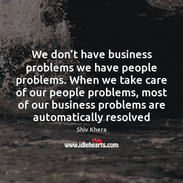 We don't have business problems we have people problems. When we Shiv Khera Picture Quote