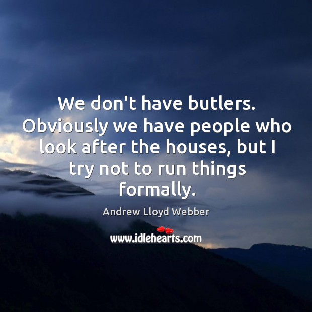 We don't have butlers. Obviously we have people who look after the Andrew Lloyd Webber Picture Quote
