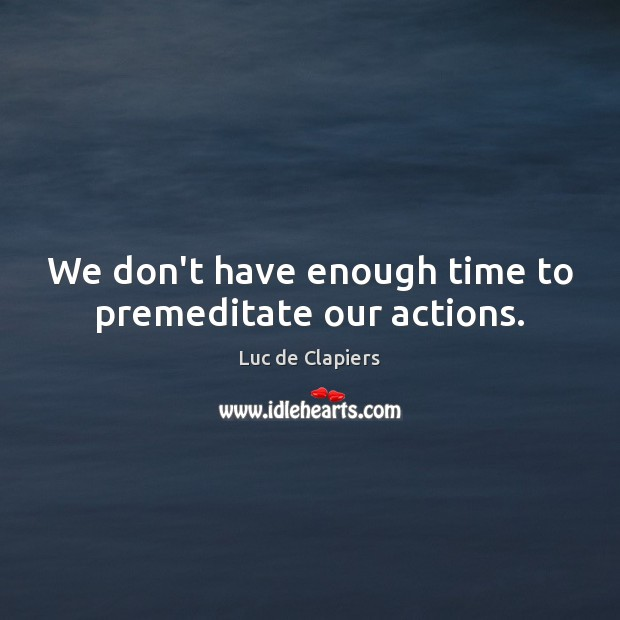 We don't have enough time to premeditate our actions. Luc de Clapiers Picture Quote