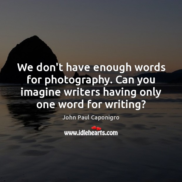 We don't have enough words for photography. Can you imagine writers having Image