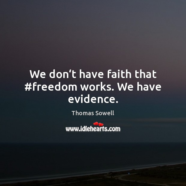 We don't have faith that #freedom works. We have evidence. Thomas Sowell Picture Quote