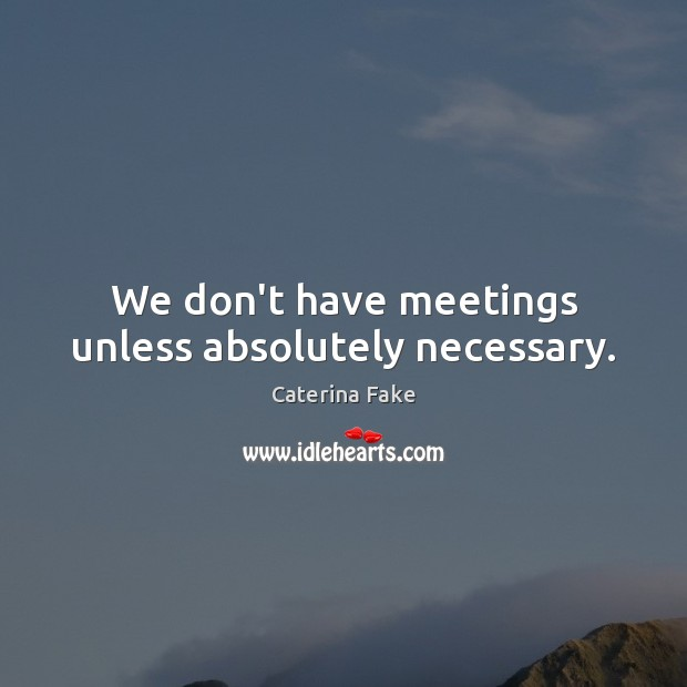 We don't have meetings unless absolutely necessary. Image