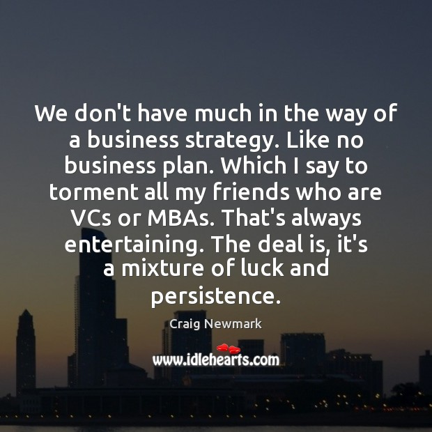 We don't have much in the way of a business strategy. Like Image