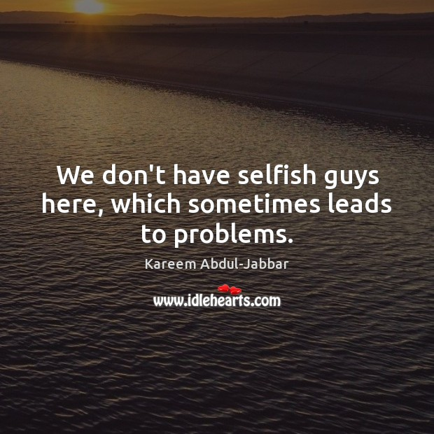 We don't have selfish guys here, which sometimes leads to problems. Kareem Abdul-Jabbar Picture Quote