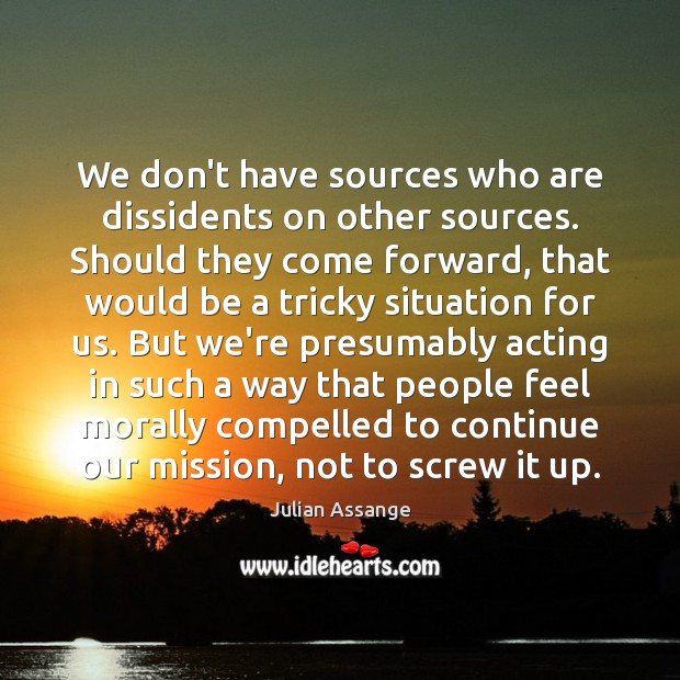 We don't have sources who are dissidents on other sources. Should they Julian Assange Picture Quote