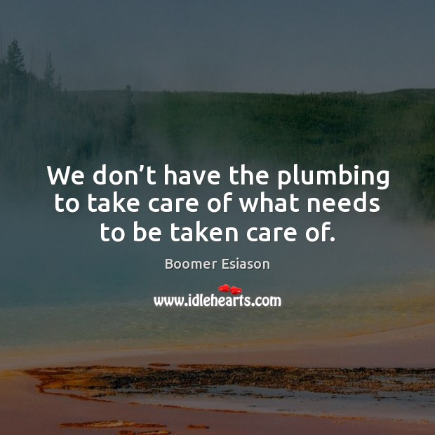 Image, We don't have the plumbing to take care of what needs to be taken care of.