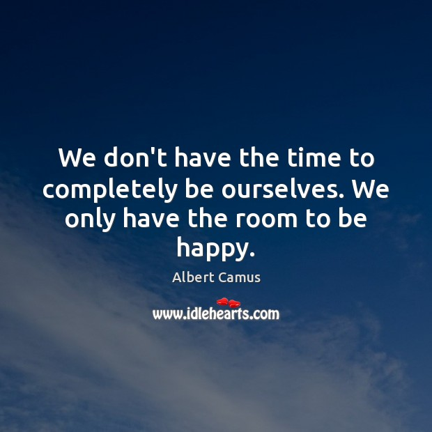 Image, We don't have the time to completely be ourselves. We only have the room to be happy.