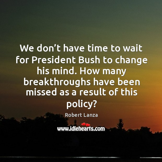We don't have time to wait for president bush to change his mind. Robert Lanza Picture Quote
