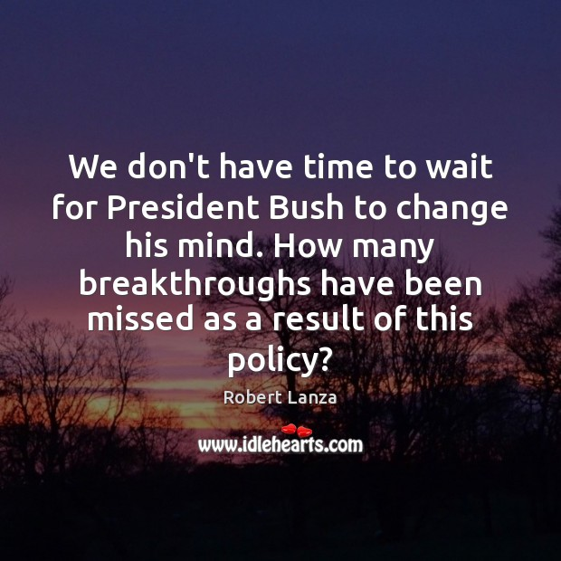 We don't have time to wait for President Bush to change his Robert Lanza Picture Quote