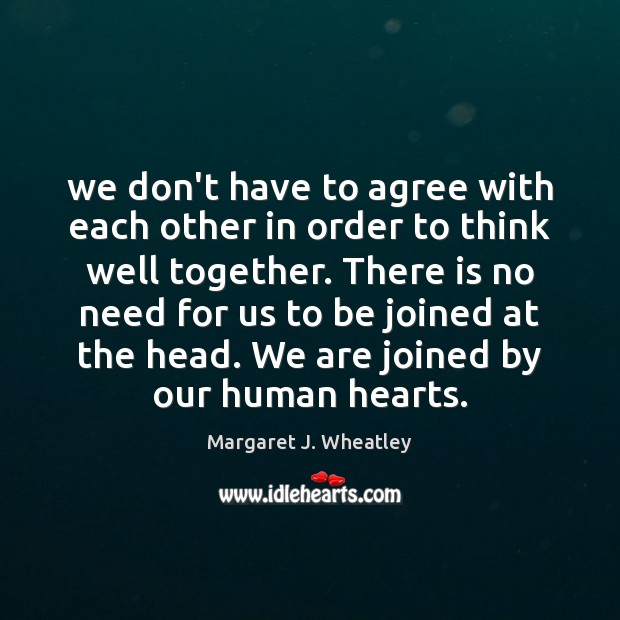 We don't have to agree with each other in order to think Margaret J. Wheatley Picture Quote