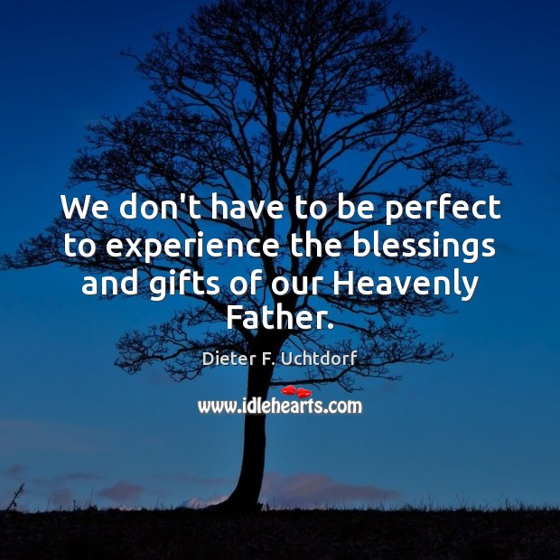 We don't have to be perfect to experience the blessings and gifts of our Heavenly Father. Dieter F. Uchtdorf Picture Quote