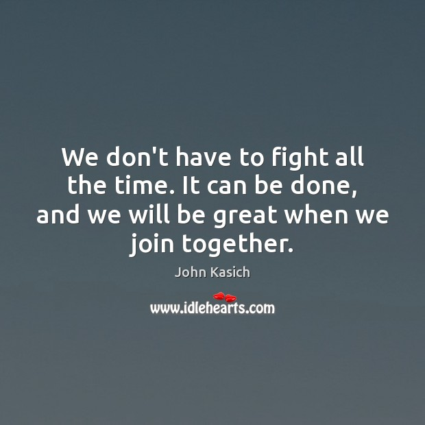 We don't have to fight all the time. It can be done, John Kasich Picture Quote