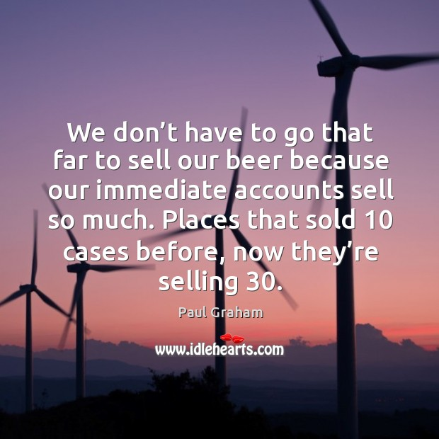 We don't have to go that far to sell our beer because our immediate accounts sell so much. Image