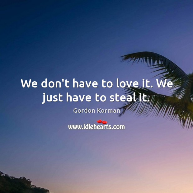 We don't have to love it. We just have to steal it. Image