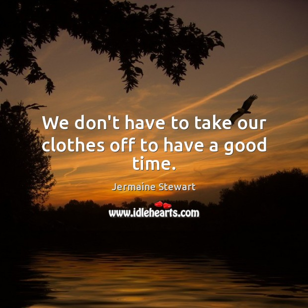 We don't have to take our clothes off to have a good time. Image
