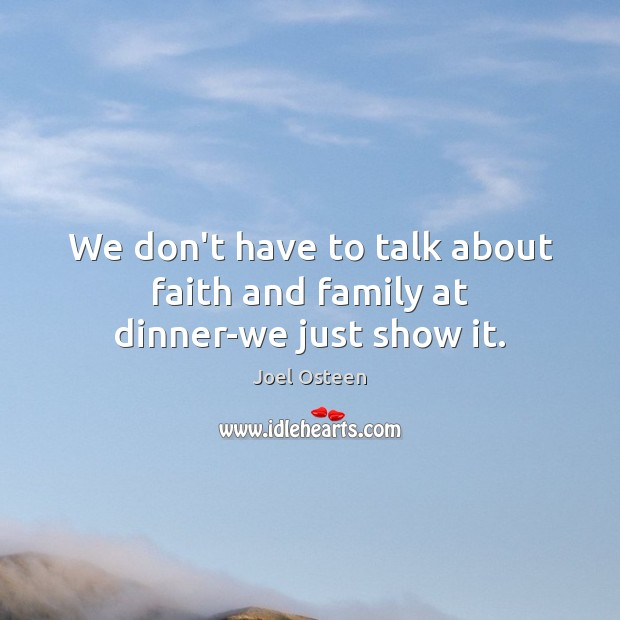 We don't have to talk about faith and family at dinner-we just show it. Joel Osteen Picture Quote