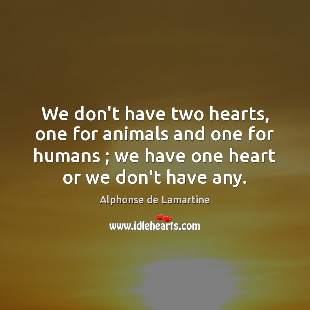 We don't have two hearts, one for animals and one for humans ; Alphonse de Lamartine Picture Quote