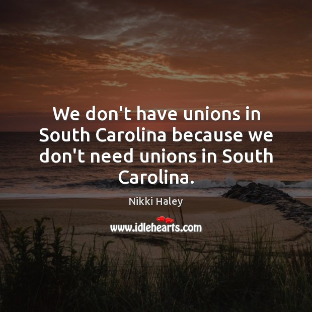 We don't have unions in South Carolina because we don't need unions in South Carolina. Nikki Haley Picture Quote
