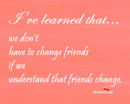 We Don't Have To Change Friends If we Understand…