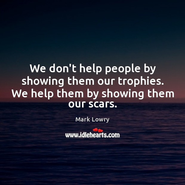 We don't help people by showing them our trophies. We help them by showing them our scars. Image