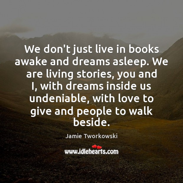 We don't just live in books awake and dreams asleep. We are Image