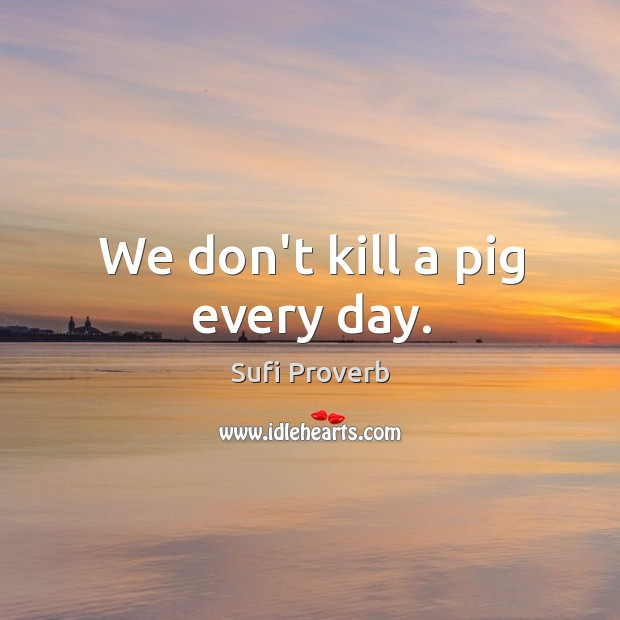 We don't kill a pig every day. Sufi Proverbs Image