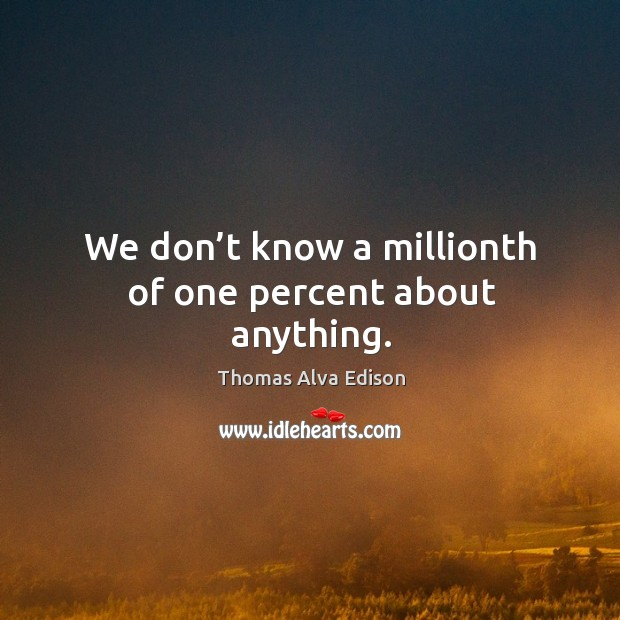 We don't know a millionth of one percent about anything. Thomas Alva Edison Picture Quote