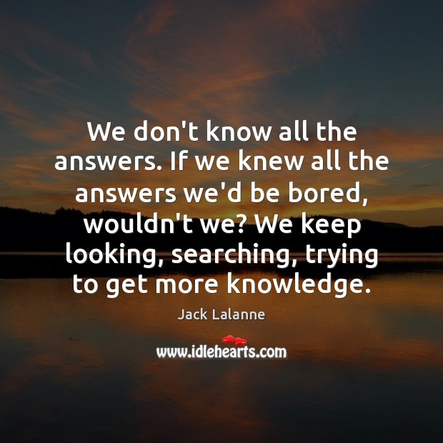 We don't know all the answers. If we knew all the answers Jack Lalanne Picture Quote