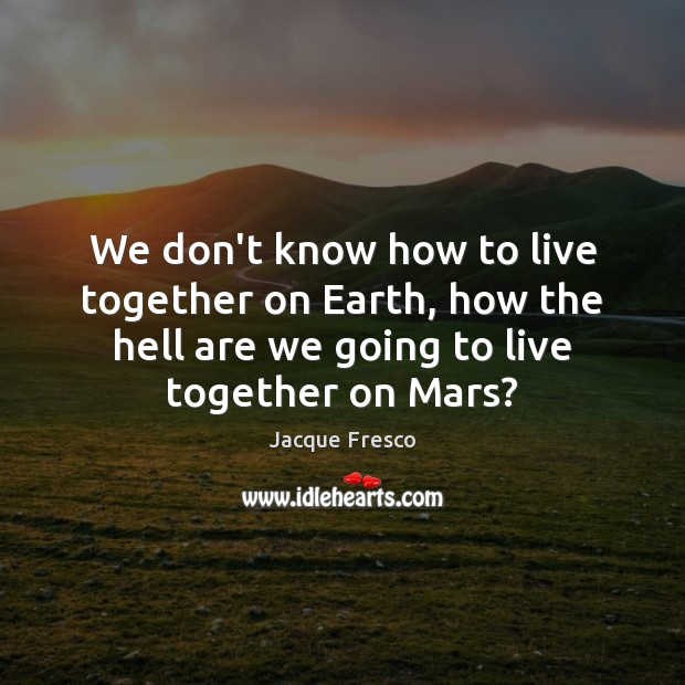 We don't know how to live together on Earth, how the hell Jacque Fresco Picture Quote