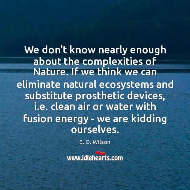We don't know nearly enough about the complexities of Nature. If we E. O. Wilson Picture Quote