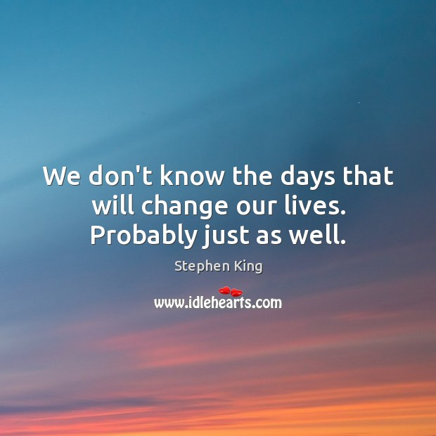 We don't know the days that will change our lives. Probably just as well. Image