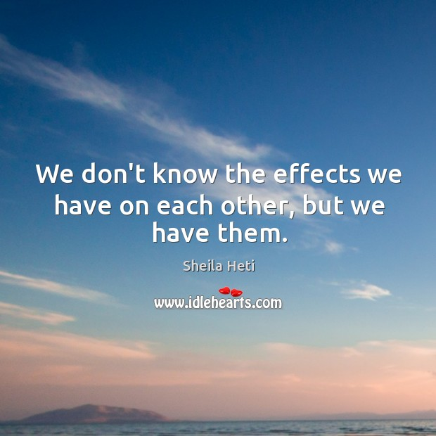 We don't know the effects we have on each other, but we have them. Image