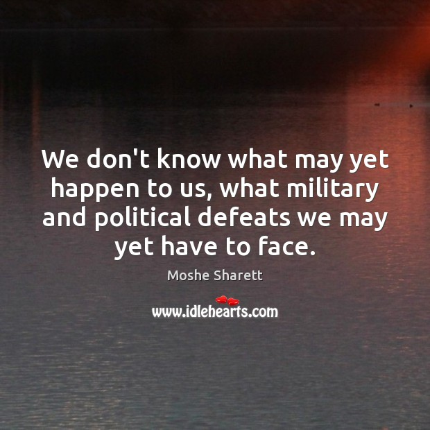 We don't know what may yet happen to us, what military and Image