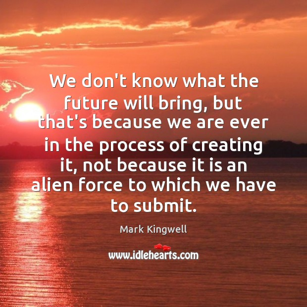 We don't know what the future will bring, but that's because we Mark Kingwell Picture Quote