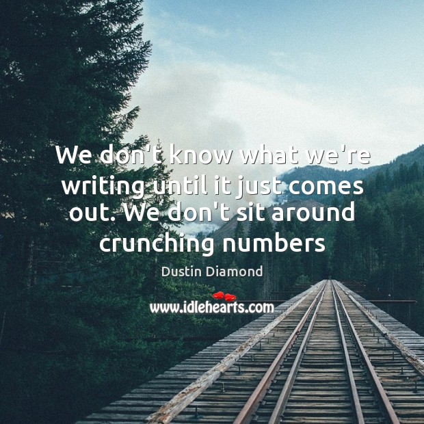 We don't know what we're writing until it just comes out. We Dustin Diamond Picture Quote