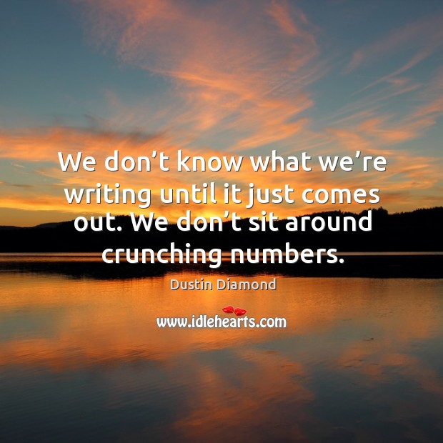 We don't know what we're writing until it just comes out. We don't sit around crunching numbers. Dustin Diamond Picture Quote
