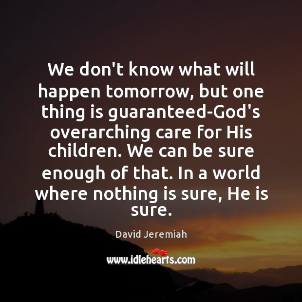 We don't know what will happen tomorrow, but one thing is guaranteed-God's David Jeremiah Picture Quote