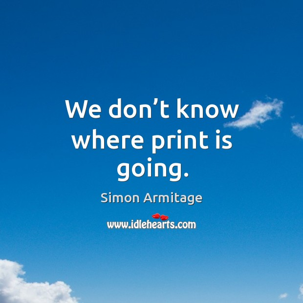 We don't know where print is going. Image