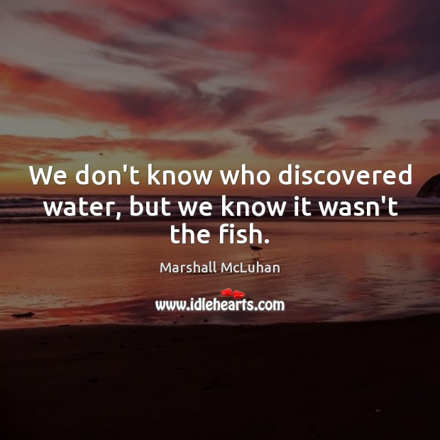 We don't know who discovered water, but we know it wasn't the fish. Marshall McLuhan Picture Quote