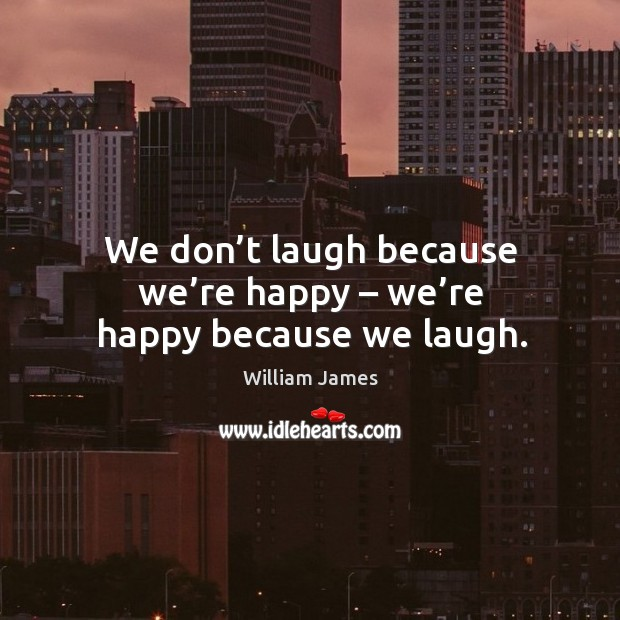 We don't laugh because we're happy – we're happy because we laugh. Image