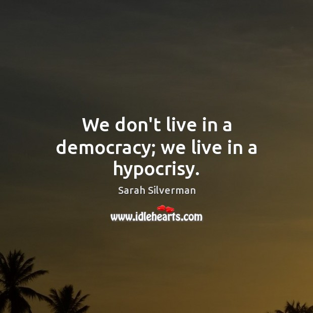 Sarah Silverman Picture Quote image saying: We don't live in a democracy; we live in a hypocrisy.