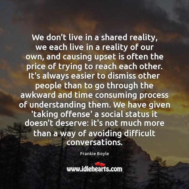 We don't live in a shared reality, we each live in a Understanding Quotes Image
