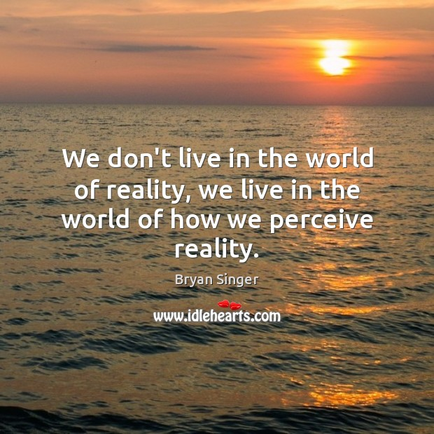 Image, We don't live in the world of reality, we live in the world of how we perceive reality.